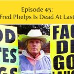 Episode 45 | Fred Phelps Is Dead At Last