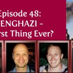 Episode 48 | Benghazi – Worst Thing Ever?