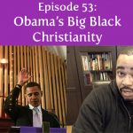 Episode 53 | Obama's Big Black Christianity